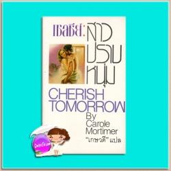 เชลซีย์สาวปราบหนุ่ม Cherish Tomorrow คาโรล มอร์ติเมอร์(Carole Mortimer) เกษวดี ฟองน้ำ